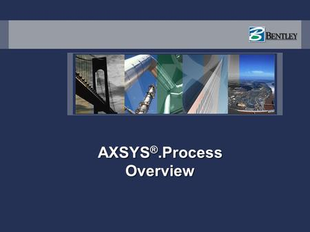 AXSYS ®.Process Overview. AXSYS Products AXSYS.Process – Process Engineering Environment for Front End Design & Engineering, providing an integrated Process.