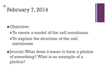 + February 7, 2014 Objective: To create a model of the cell membrane To explain the structure of the cell membrane Journal: What does it mean to have a.