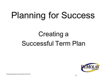 Produced by Dad John Ticknor for ACC 2011 1 Planning for Success Creating a Successful Term Plan.
