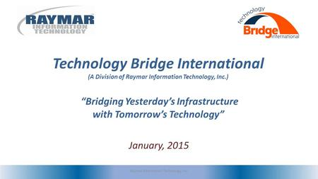 "Technology Bridge International (A Division of Raymar Information Technology, Inc.) ""Bridging Yesterday's Infrastructure with Tomorrow's Technology"" January,"