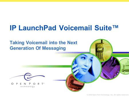 © 2000 Open Port Technology, Inc. All rights reserved. IP LaunchPad Voicemail Suite™ Taking Voicemail into the Next Generation Of Messaging.