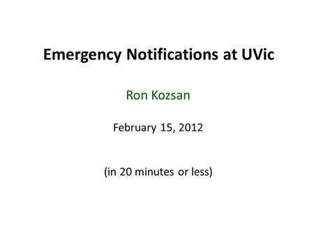 Emergency Notifications at UVic Ron Kozsan February 15, 2012 (in 20 minutes or less)