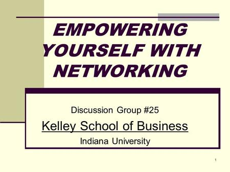 1 EMPOWERING YOURSELF WITH NETWORKING Discussion Group #25 Kelley School of Business Indiana University.