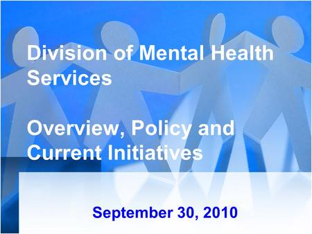 Division of Mental Health Services Overview, Policy and Current Initiatives September 30, 2010.