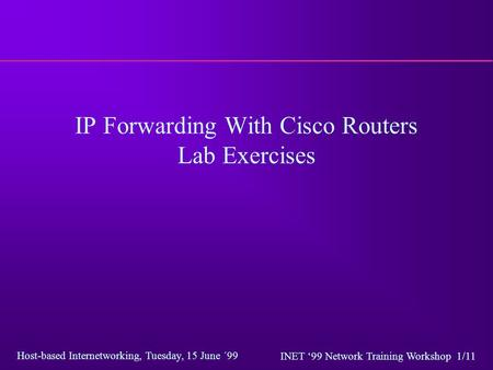 Host-based Internetworking, Tuesday, 15 June ´99 INET '99 Network Training Workshop 1/11 IP Forwarding With Cisco Routers Lab Exercises.