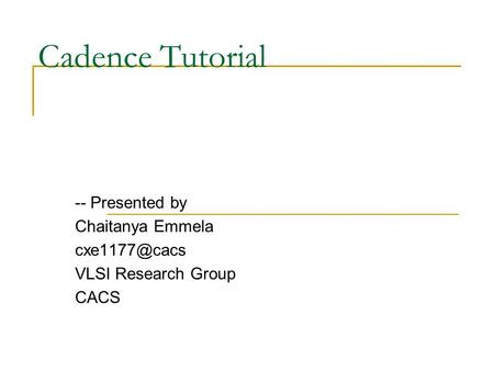 Cadence Tutorial -- Presented by Chaitanya Emmela VLSI Research Group CACS.
