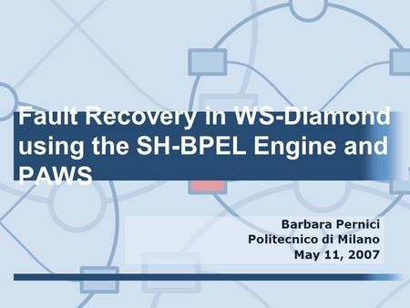 Fault Recovery in WS-Diamond using the SH-BPEL Engine and PAWS Barbara Pernici Politecnico di Milano May 11, 2007.