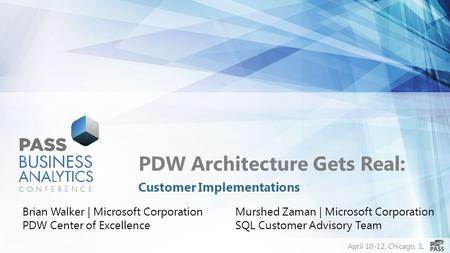 April 10-12, Chicago, IL PDW Architecture Gets Real: Customer Implementations Brian Walker | Microsoft Corporation PDW Center of Excellence Murshed Zaman.