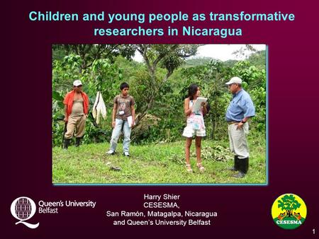 Children and young people as transformative researchers in Nicaragua Harry Shier CESESMA, San Ramón, Matagalpa, Nicaragua and Queen's University Belfast.