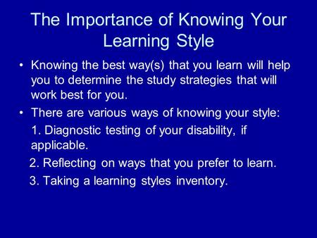 The Importance of Knowing Your Learning Style Knowing the best way(s) that you learn will help you to determine the study strategies that will work best.