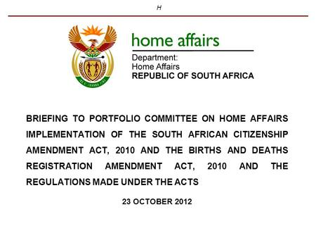 H BRIEFING TO PORTFOLIO COMMITTEE ON HOME AFFAIRS IMPLEMENTATION OF THE SOUTH AFRICAN CITIZENSHIP AMENDMENT ACT, 2010 AND THE BIRTHS AND DEATHS REGISTRATION.