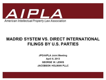 1 1 AIPLA Firm Logo American Intellectual Property Law Association MADRID SYSTEM VS. DIRECT INTERNATIONAL FILINGS BY U.S. PARTIES JPO/AIPLA Joint Meeting.