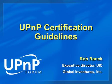 UPnP Certification Guidelines Rob Ranck Executive director, UIC Global Inventures, Inc.