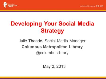 May 2, 2013 Julie Theado, Social Media Manager Columbus Metropolitan Developing Your Social Media Strategy.