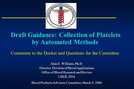 Draft Guidance: Collection of Platelets by Automated Methods Comments to the Docket and Questions for the Committee Alan E. Williams, Ph.D. Director,