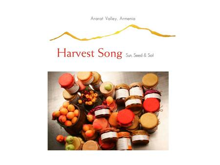 Harvest Song SUN, SEED & SOIL Harvest Song Ventures is a New York based company that creates Artisanal Gourmet all Natural Preserves from Mt. Ararat,