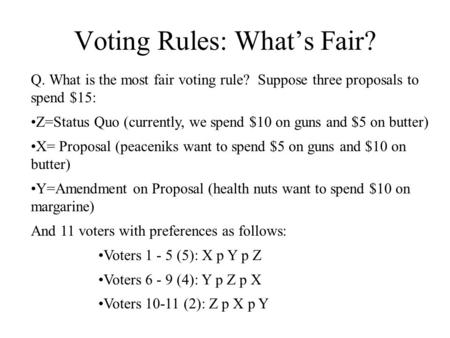 Voting Rules: What's Fair? Q. What is the most fair voting rule? Suppose three proposals to spend $15: Z=Status Quo (currently, we spend $10 on guns and.