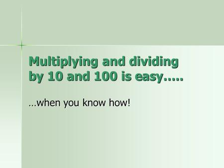 Multiplying and dividing by 10 and 100 is easy….. …when you know how!
