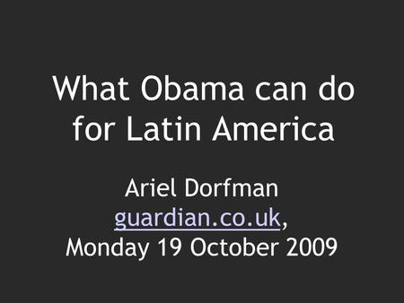 What Obama can do for Latin America Ariel Dorfman guardian.co.uk, Monday 19 October 2009 guardian.co.uk.
