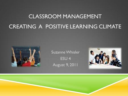 CLASSROOM MANAGEMENT CREATING A POSITIVE LEARNING CLIMATE Suzanne Whisler ESU 4 August 9, 2011.