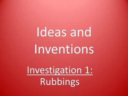 Ideas and Inventions Investigation 1: Rubbings. Rubbings How can rubbings help you learn more about an object's surface?