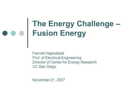 The Energy Challenge – Fusion Energy Farrokh Najmabadi Prof. of Electrical Engineering Director of Center for Energy Research UC San Diego November 21,