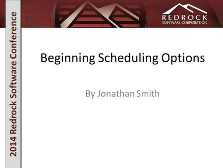 2014 Redrock Software Conference Beginning Scheduling Options By Jonathan Smith.