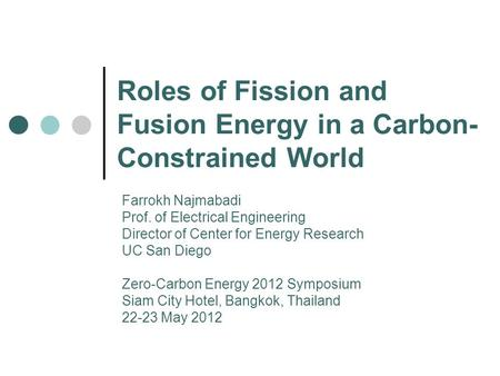 Roles of Fission and Fusion Energy in a Carbon- Constrained World Farrokh Najmabadi Prof. of Electrical Engineering Director of Center for Energy Research.