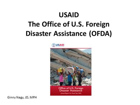 USAID The Office of U.S. Foreign Disaster Assistance (OFDA) Ginny Nagy, JD, MPH.