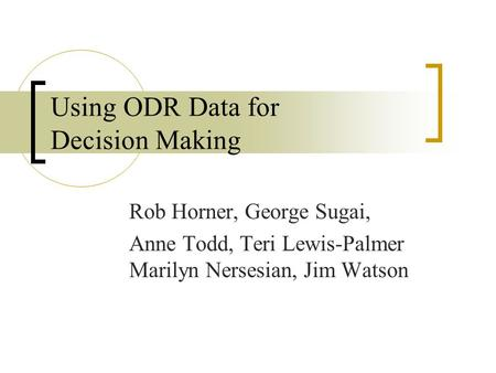 Using ODR Data for Decision Making Rob Horner, George Sugai, Anne Todd, Teri Lewis-Palmer Marilyn Nersesian, Jim Watson.