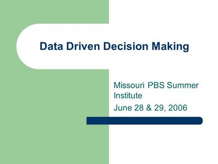 Data Driven Decision Making Missouri PBS Summer Institute June 28 & 29, 2006.