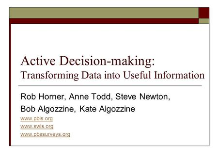 Active Decision-making: Transforming Data into Useful Information Rob Horner, Anne Todd, Steve Newton, Bob Algozzine, Kate Algozzine www.pbis.org www.swis.org.