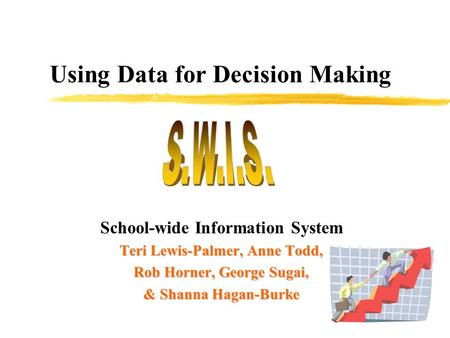 Using Data for Decision Making School-wide Information System Teri Lewis-Palmer, Anne Todd, Rob Horner, George Sugai, & Shanna Hagan-Burke.