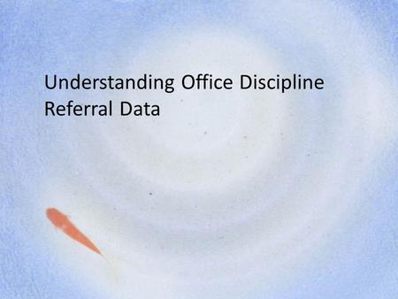 Understanding Office Discipline Referral Data. Steps of Data Collection, Analysis, and Use 1.Identify sources of information and data 2.Summarize/Organize.