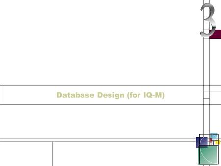 Database Design (for IQ-M). Introduction This section has been re-vamped for the 12.4.3 course I have removed all the design bits that are not absolutely.