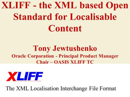 XLIFF - the XML based Open Standard for Localisable Content Tony Jewtushenko Oracle Corporation - Principal Product Manager Chair – OASIS XLIFF TC The.