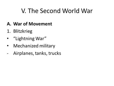 "V. The Second World War A.War of Movement 1.Blitzkrieg ""Lightning War"" Mechanized military -Airplanes, tanks, trucks."