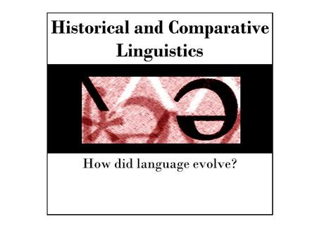Historical and Comparative Linguistics How did language evolve?