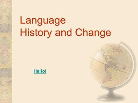 Language History and Change Hello! Some Definitions SUBFIELDS OF LINGUISTICS –Historical linguistics –Historical linguistics (Ancestors of languages)