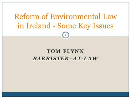 TOM FLYNN BARRISTER–AT-LAW Reform of Environmental Law in Ireland - Some Key Issues 1.