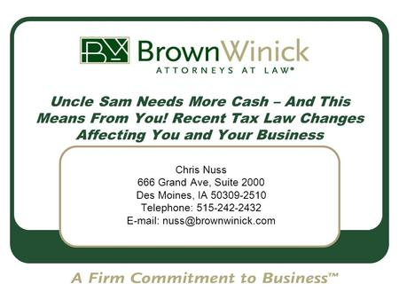 Uncle Sam Needs More Cash – And This Means From You! Recent Tax Law Changes Affecting You and Your Business Chris Nuss 666 Grand Ave, Suite 2000 Des Moines,