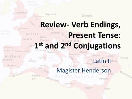 Review- Verb Endings, Present Tense: 1 st and 2 nd Conjugations Latin II Magister Henderson.
