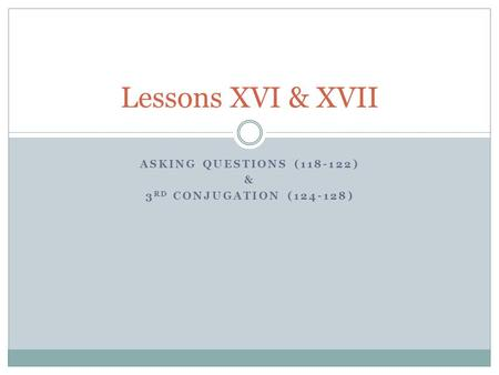 ASKING QUESTIONS (118-122) & 3 RD CONJUGATION (124-128) Lessons XVI & XVII.