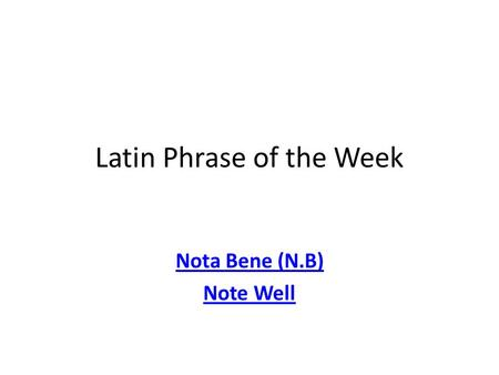 Latin Phrase of the Week Nota Bene (N.B) Note Well.