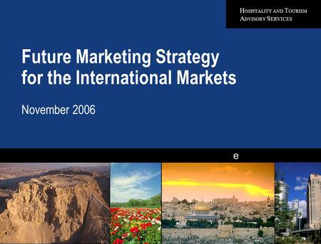 H OSPITALITY AND T OURISM A DVISORY S ERVICES e Future Marketing Strategy for the International Markets November 2006 Quality in Everything We Do.