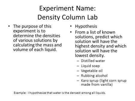 Experiment Name: Density Column Lab The purpose of this experiment is to determine the densities of various solutions by calculating the mass and volume.