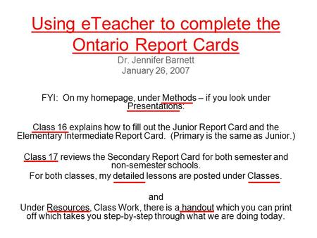 Using eTeacher to complete the Ontario Report Cards Dr. Jennifer Barnett January 26, 2007 FYI: On my homepage, under Methods – if you look under Presentations: