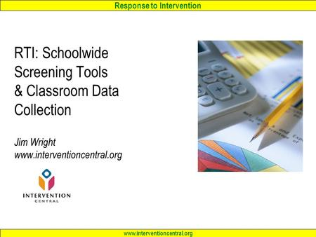Response to Intervention www.interventioncentral.org RTI: Schoolwide Screening Tools & Classroom <strong>Data</strong> <strong>Collection</strong> Jim Wright www.interventioncentral.org.