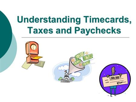 Understanding Timecards, Taxes and Paychecks Why do we need to keep a record of hours worked? To be paid for hours worked Employers keep detailed records.