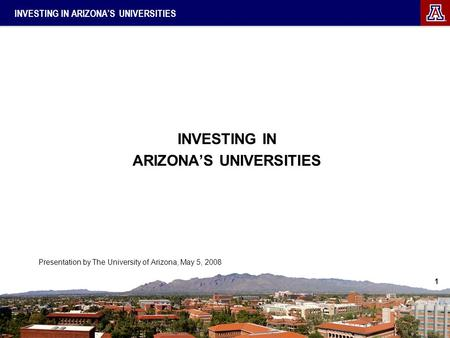 1 INVESTING IN ARIZONA'S UNIVERSITIES INVESTING IN ARIZONA'S UNIVERSITIES Presentation by The University of Arizona, May 5, 2008.